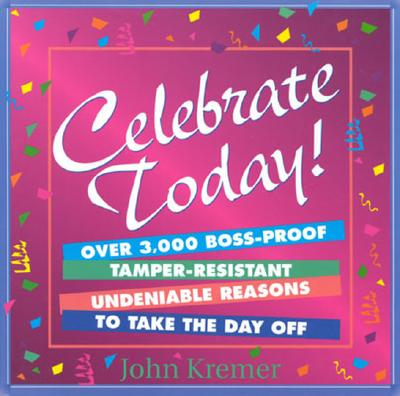 Image for Celebrate Today: Over 3,000 Boss-Proof, Tamper Resistant Undeniable Reasons to Take the Day Off