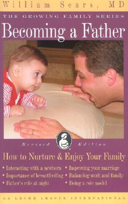 Becoming a Father: How to Nurture and Enjoy Your Family (Growing Family Series), Sears, William
