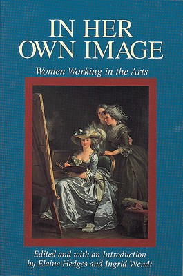 In Her Own Image: Women Working in the Arts (Women's Lives-Women's Work Series), Hedges, Elaine; Wendt, Ingrid