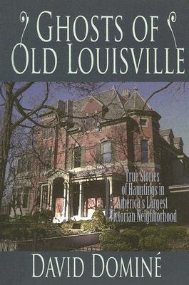 Ghosts of Old Louisville: True Stories of Hauntings in America's Largest Victorian Neighborhood, David Domine