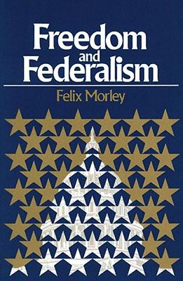 Freedom and Federalism, Morley, Felix