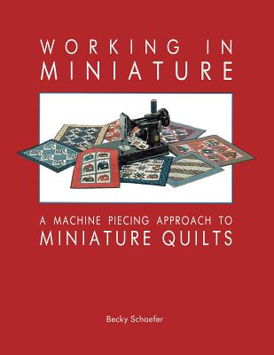Working in Miniature: A Machine Piecing Approach to Miniature Quilts, Becky Schaefer