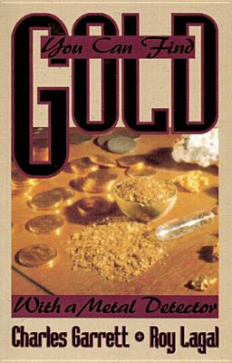 You Can Find Gold with a Metal Detector: Prospecting and Treasure Hunting, Garrett, Charles; Lagal, Roy