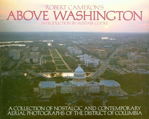 Above Washington: A Collection of Nostalgic and Contemporary Aerial Photographs of the District of Columbia, Cameron, Robert W.