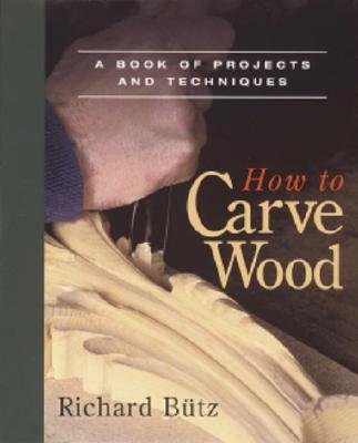 How to Carve Wood: A Book of Projects and Techniques, Butz, Richard