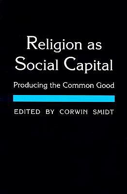 Religion as Social Capital: Producing the Common Good, Corwin Smidt (Editor)