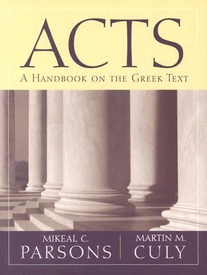 Acts: A Handbook on the Greek Text (Baylor Handbook on the Greek New Testament), Mikeal C. Parsons, Martin M. Culy