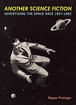 Another Science Fiction: Advertising the Space Race 1957-1962, Prelinger, Megan