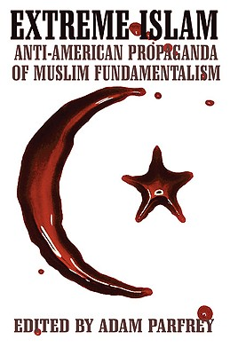 Extreme Islam: Anti-American Propaganda of Muslim Fundamentalism, Parfrey, Adam