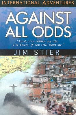 Against All Odds: 'Lord, I've Ruined My Life. I'm Yours, If You Still Want Me.' (International Adventures), Jim Stier