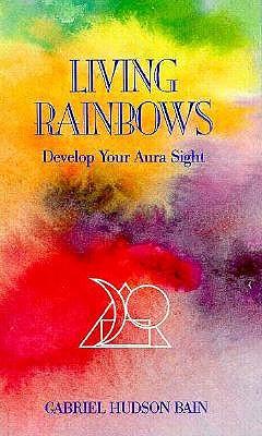 Living Rainbows: Develop Your Aura Sight, Gabriel Hudson Bain