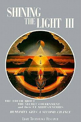 Shining the Light III: The Truth about the Secret Government and their ET Allies/Enemies; Humanity Gets a Second Chance/Light Technology Research, Arthur Fanning, Robert Shapiro
