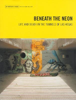 Beneath the Neon: Life and Death in the Tunnels of Las Vegas, O'Brien, Matthew; Mollohan, Danny [Photographer]