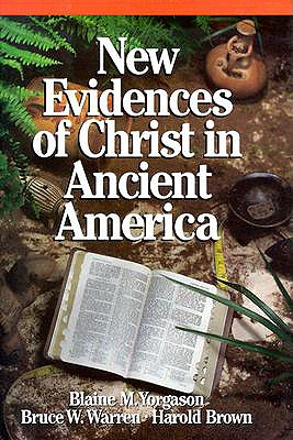 New Evidences of Christ in Ancient America, BLAINE M. YORGASON, BRUCE W. WARREN, HAROLD BROWN