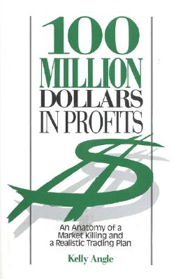 100 Million Dollars in Profits: An Anatomy of a Market Killing and a Realistic Trading Plan, Angle, Kelly