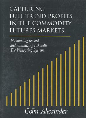 Capturing Full-Trend Profits in the Commodity Futures Markets: Maximizing Reward and Minimizing Risk with the Wellspring System, Alexander, Colin