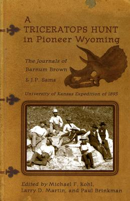 A Triceratops Hunt In Pioneer Wyoming: The Journals Of Barnum Brown & J.p. Sams : The University Of Kansas Expedition Of 1895, Barnum Brown