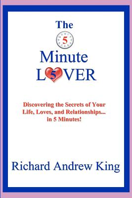 The 5 Minute Lover: Discovering the Secrets of Your Life, Loves, and Relationships... in 5 Minutes!, King, Richard Andrew