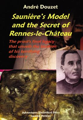 Image for Sauniere's Model and the Secret of Rennes-Le-Chateau: The Priest's Final Legacy that Unveils the Location of his Terrifying Discovery