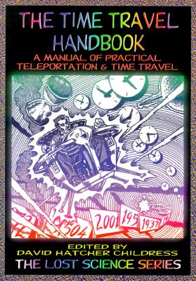 The Time Travel Handbook: A Manual of Practical Teleportation & Time Travel, Childress, David Hatcher (editor)