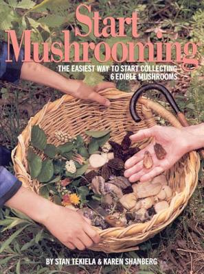 Start Mushrooming: The Easiest Way to Start Collecting 6 Edible Mushrooms, Stan Tekiela; Karen Shanberg