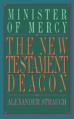 The New Testament Deacon: The Church's Minister of Mercy, Alexander Strauch