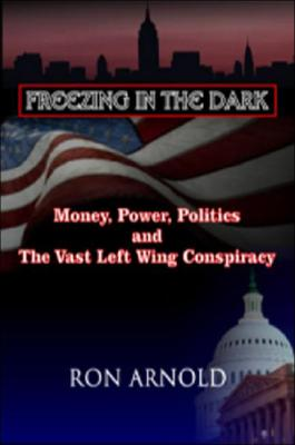 Freezing in the Dark: Money, Power, Politics and The Vast Left Wing Conspiracy, Arnold, Ron