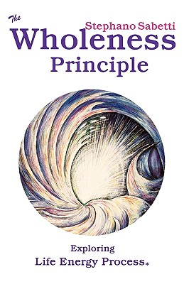 Image for The Wholeness Principle - Exploring Life Energy Process