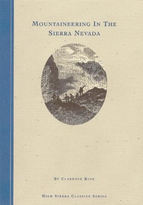 Mountaineering in the Sierra Nevada (High Sierra Classics Series), King, Clarence