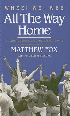Whee! We, Wee All the Way Home: A Guide to a Sensual Prophetic Spirituality, Fox, Matthew