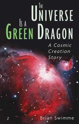 The Universe Is a Green Dragon: A Cosmic Creation Story, Swimme Ph.D., Brian