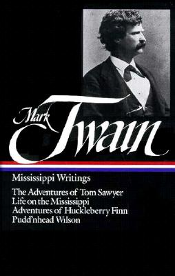 Mississippi Writings: Mississippi Writings (The Adventures of Tom Sawyer, Life of the Mississippi, Adventures of Huckleberry Finn, and Pudd'nhead Wilson), Twain, Mark