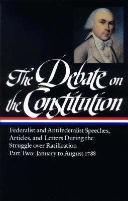 Image for The Debate on the Constitution : Federalist and Antifederalist Speeches, Articles and Letters During the Struggle over Ratification, Part Two: January to August 1788 (Library of America) First Printing