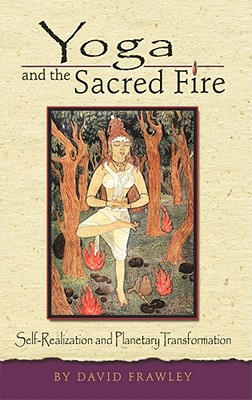Yoga and the Sacred Fire: Self-Realization and Planetary Transformation, Frawley, Dr. David