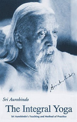 Integral Yoga: Sri Aurobindo's Teaching & Method of Practice, Aurobindo, Sri