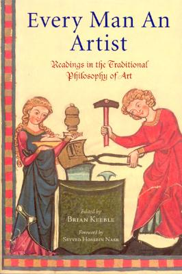 Every Man an Artist: Readings in the Traditional Philosophy of Art (Library of Perennial Philosophy), Brian Keeble