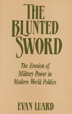 The Blunted Sword: The Erosion of Military Power in Modern World Politics, Luard, Evan
