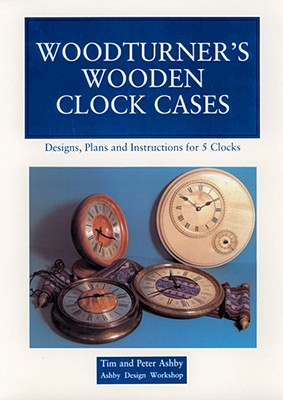 Woodturner's Wooden Clock Cases: Designs, Plans, and Instructions for 5 Clocks, Ashby, Peter; Ashby, Tim