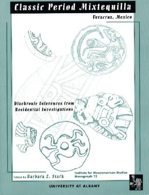 Classic Period Mixtequilla, Veracruz, Mexico: Diachronic Inferences from Residential Investigations (Ims Monographs) (Paperback), Stark, Barbara L.; University at Albany