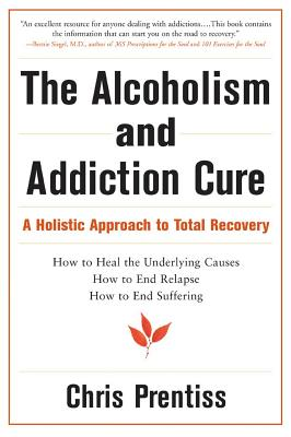 The Alcoholism and Addiction Cure: A Holistic Approach to Total Recovery, Chris Prentiss