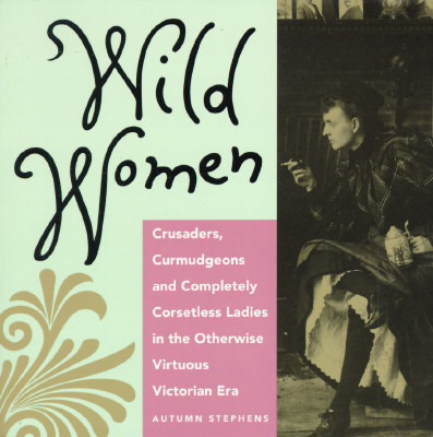 Wild Women : Crusaders, Curmudgeons, and Completely Corsetless Ladies in the Otherwise Virtuous Victorian Era, AUTUMN STEPHENS