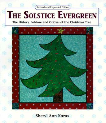 The Solstice Evergreen: History, Folklore, and Origins of the Christmas Tree, Karas, Sheryl Ann