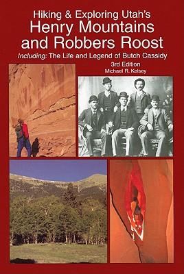 Hiking & Exploring Utah's Henry Mountains and Robbers Roost, Michael R. Kelsey
