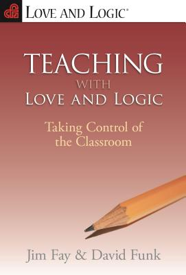 Teaching With Love and Logic : Taking Control of the Classroom, JIM FAY, DAVID FUNK