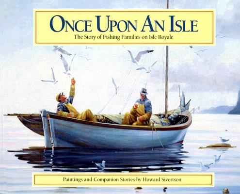 Once Upon an Isle: The Story of Fishing Families on Isle Royale, Sivertson, Howard