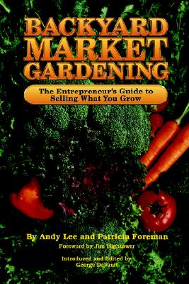 Image for Backyard Market Gardening: The Entrepreneur's Guide to Selling What You Grow