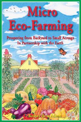 Micro Eco-Farming: Prospering on Small Acreage in Partnership With the Earth, Adams, Barbara Berst;New World Pub