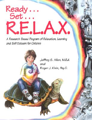 Ready . . . Set . . . R.E.L.A.X.: A Research-Based Program of Relaxation, Learning, and Self-Esteem for Children, Allen  M.Ed., Jeffrey  S.; Klein  Psy.D., Roger  J.