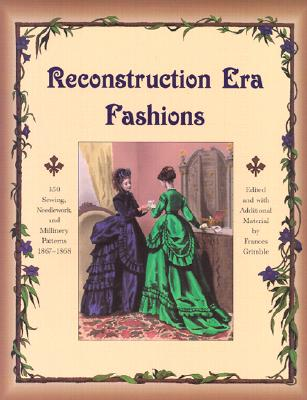 Reconstruction Era Fashions: 350 Sewing, Needlework, and Millinery Patterns 1867-1868, Frances Grimble