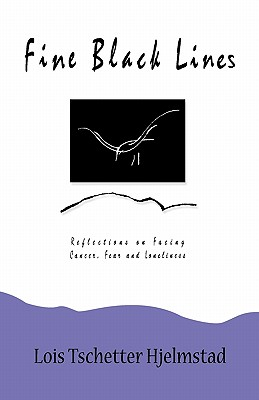 Fine Black Lines: Reflections on Facing Cancer, Fear and Loneliness, Lois Tschetter Hjelmstad
